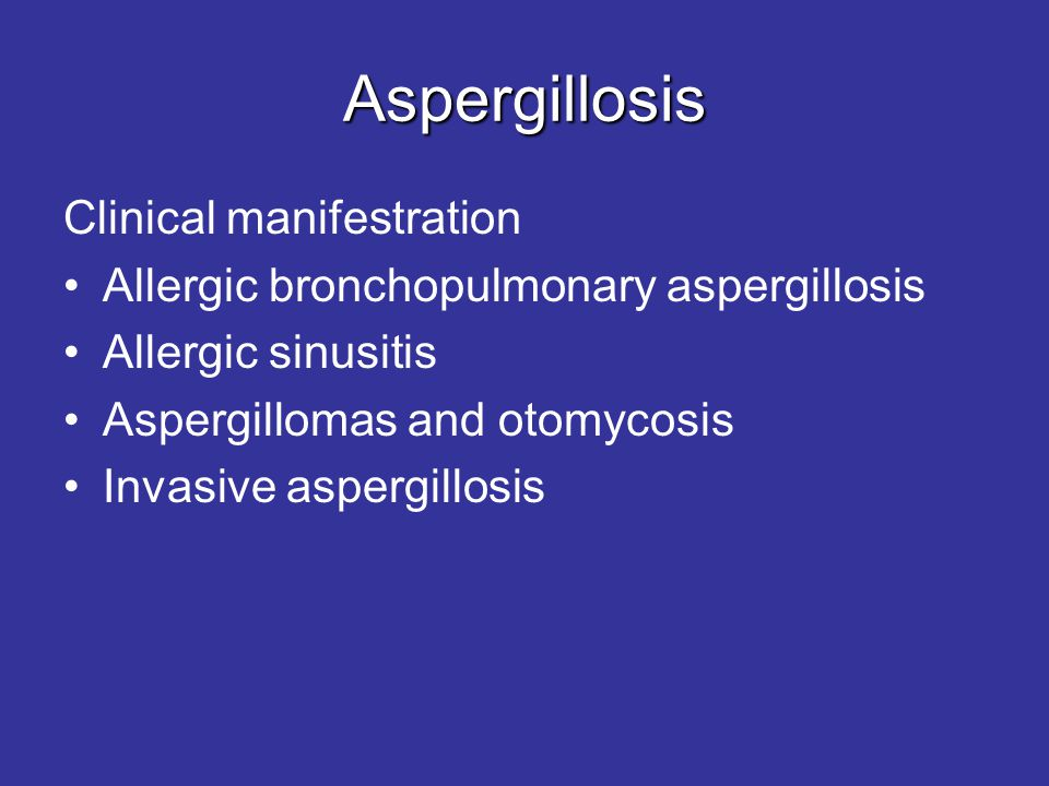 Aspergillosis Clinical manifestration •Allergic bronchopulmonary aspergillosis •Allergic sinusitis •Aspergillomas and otomycosis •Invasive aspergillos