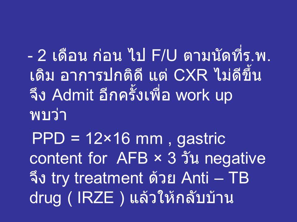 - 2 เดือน ก่อน ไป F/U ตามนัดที่ร. พ. เดิม อาการปกติดี แต่ CXR ไม่ดีขึ้น จึง Admit อีกครั้งเพื่อ work up พบว่า PPD = 12×16 mm, gastric content for AFB