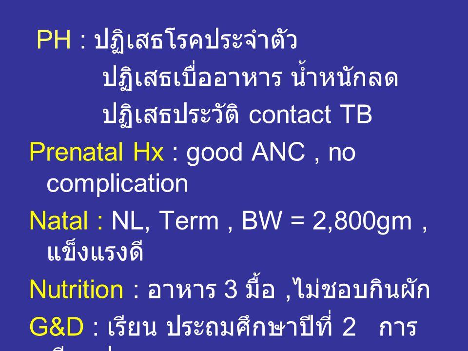 PH : ปฏิเสธโรคประจำตัว ปฏิเสธเบื่ออาหาร น้ำหนักลด ปฏิเสธประวัติ contact TB Prenatal Hx : good ANC, no complication Natal : NL, Term, BW = 2,800gm, แข็