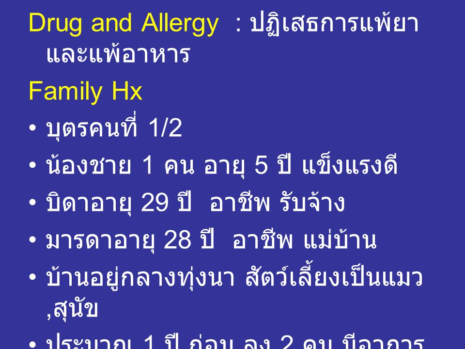 Drug and Allergy : ปฏิเสธการแพ้ยา และแพ้อาหาร Family Hx • บุตรคนที่ 1/2 • น้องชาย 1 คน อายุ 5 ปี แข็งแรงดี • บิดาอายุ 29 ปี อาชีพ รับจ้าง • มารดาอายุ