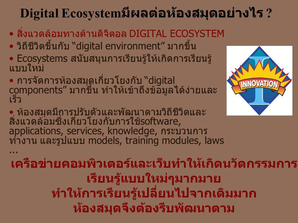 "Digital Ecosystem มีผลต่อห้องสมุดอย่างไร ? • สิ่งแวดล้อมทางด้านดิจิตอล DIGITAL ECOSYSTEM • วิถีชีวิตขึ้นกับ ""digital environment"" มากขึ้น • Ecosystems"