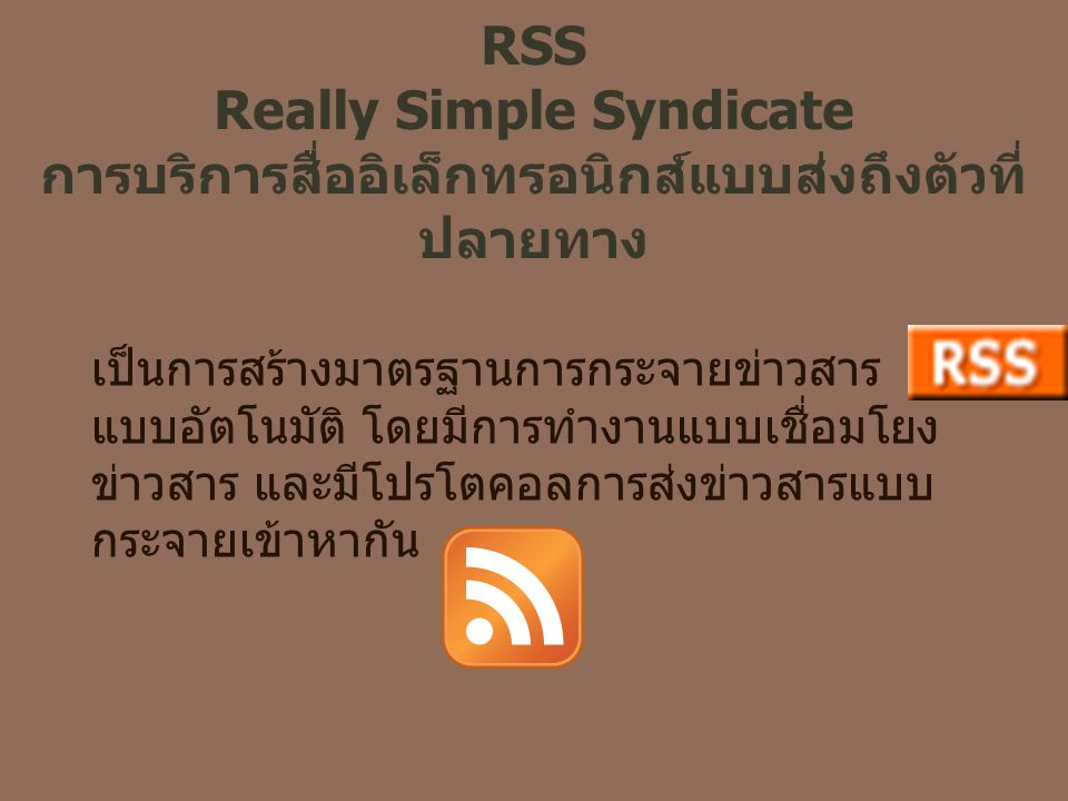 RSS Really Simple Syndicate การบริการสื่ออิเล็กทรอนิกส์แบบส่งถึงตัวที่ ปลายทาง เป็นการสร้างมาตรฐานการกระจายข่าวสาร แบบอัตโนมัติ โดยมีการทำงานแบบเชื่อม