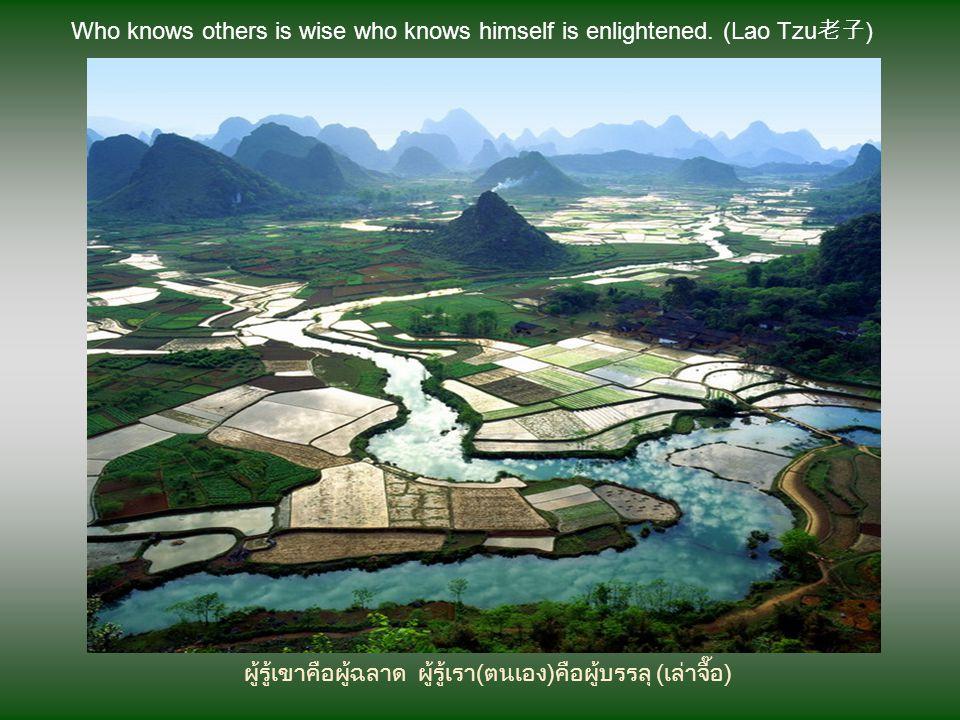 ผู้ทรงความรู้แท้จริงไม่อายที่จะถามผู้ด้อยการศึกษา (เล่าจื๊อ) The man really knowledgeable is not ashamed to ask questions at the less educated. (Lao T