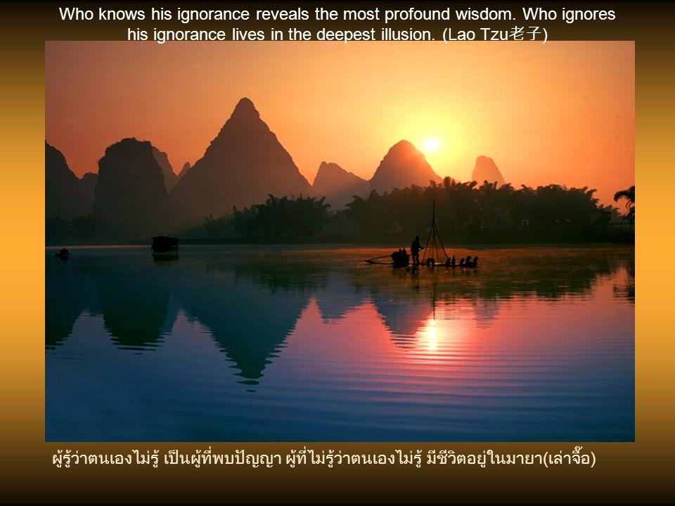 ผู้รู้เขาคือผู้ฉลาด ผู้รู้เรา(ตนเอง)คือผู้บรรลุ (เล่าจื๊อ) Who knows others is wise who knows himself is enlightened. (Lao Tzu 老子 )