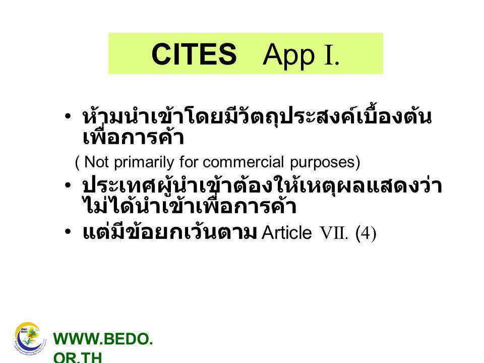 CITES App I. • ห้ามนำเข้าโดยมีวัตถุประสงค์เบื้องต้น เพื่อการค้า ( Not primarily for commercial purposes) • ประเทศผู้นำเข้าต้องให้เหตุผลแสดงว่า ไม่ได้น