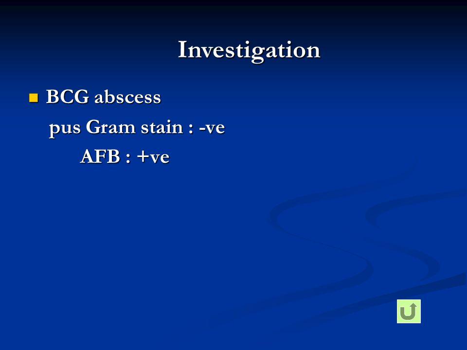  BCG abscess pus Gram stain : -ve pus Gram stain : -ve AFB : +ve AFB : +ve Investigation