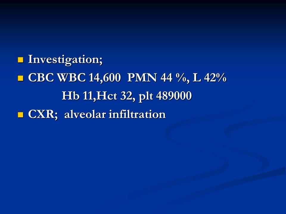  Investigation;  CBC WBC 14,600 PMN 44 %, L 42% Hb 11,Hct 32, plt 489000 Hb 11,Hct 32, plt 489000  CXR; alveolar infiltration