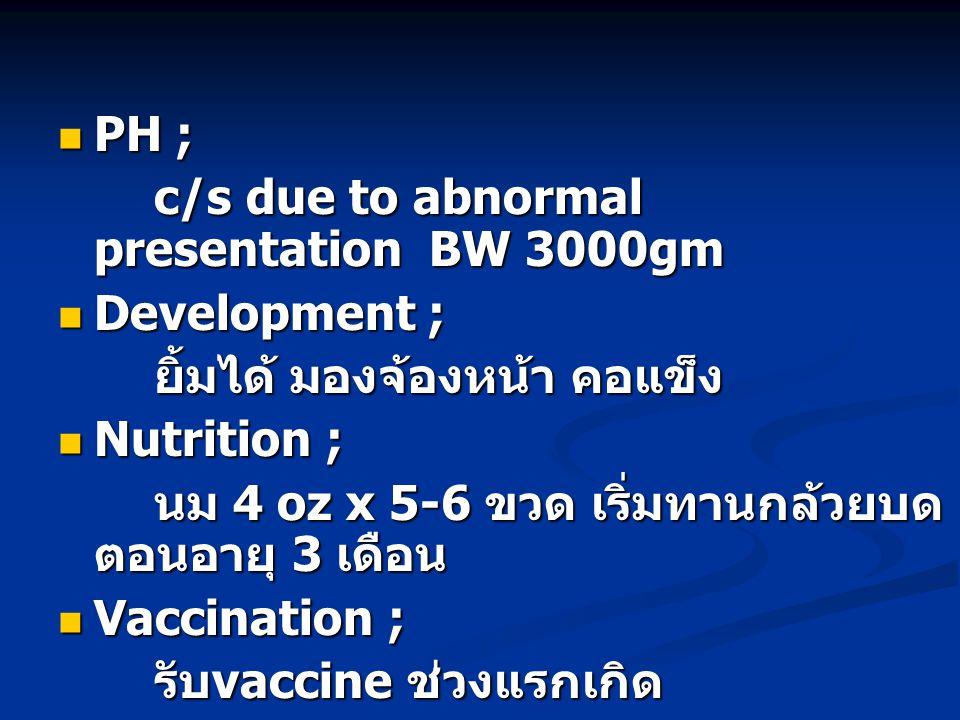  PH ; c/s due to abnormal presentation BW 3000gm  Development ; ยิ้มได้ มองจ้องหน้า คอแข็ง  Nutrition ; นม 4 oz x 5-6 ขวด เริ่มทานกล้วยบด ตอนอายุ 3