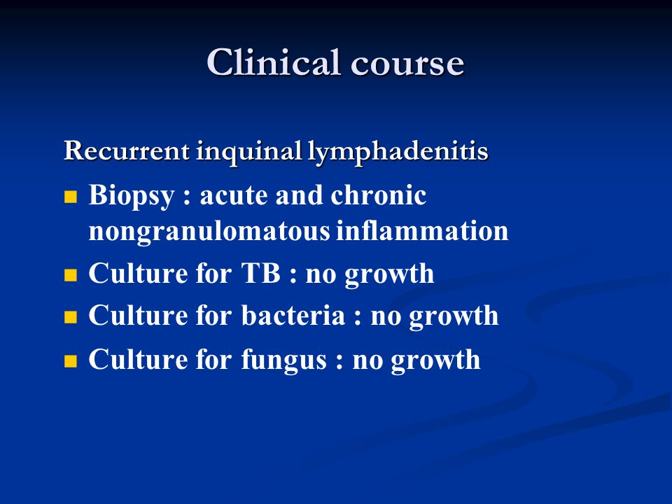 Clinical course Recurrent inquinal lymphadenitis   Biopsy : acute and chronic nongranulomatous inflammation   Culture for TB : no growth   Cultu