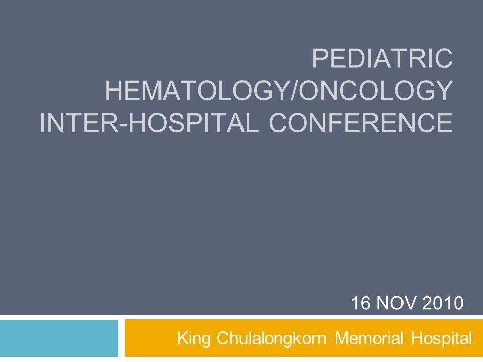 PEDIATRIC HEMATOLOGY/ONCOLOGY INTER-HOSPITAL CONFERENCE King Chulalongkorn Memorial Hospital 16 NOV 2010