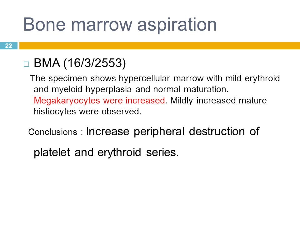 22 Bone marrow aspiration  BMA (16/3/2553) The specimen shows hypercellular marrow with mild erythroid and myeloid hyperplasia and normal maturation.
