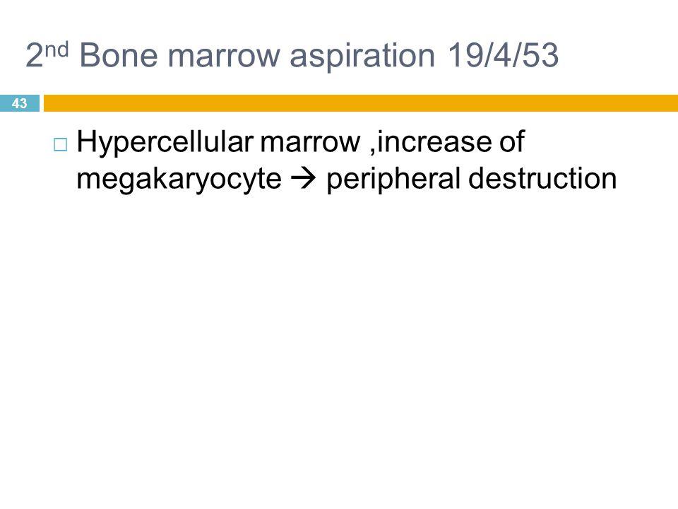 43 2 nd Bone marrow aspiration 19/4/53  Hypercellular marrow,increase of megakaryocyte  peripheral destruction