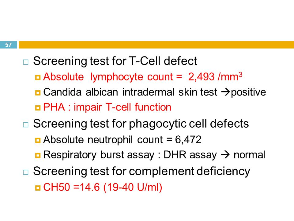 57  Screening test for T-Cell defect  Absolute lymphocyte count = 2,493 /mm 3  Candida albican intradermal skin test  positive  PHA : impair T-cell function  Screening test for phagocytic cell defects  Absolute neutrophil count = 6,472  Respiratory burst assay : DHR assay  normal  Screening test for complement deficiency  CH50 =14.6 (19-40 U/ml)