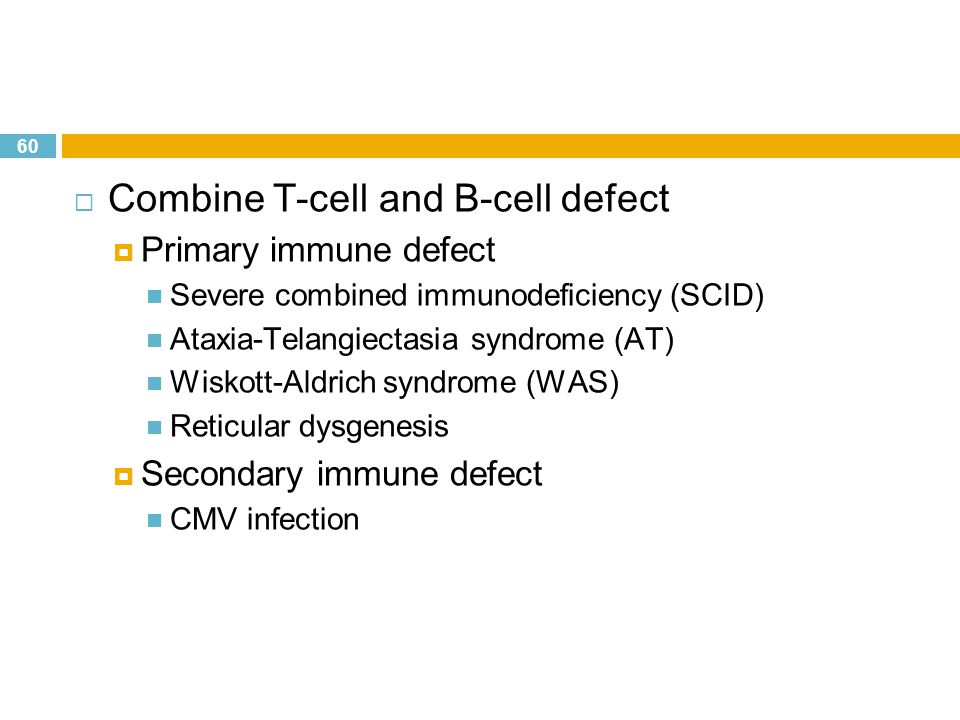 60  Combine T-cell and B-cell defect  Primary immune defect  Severe combined immunodeficiency (SCID)  Ataxia-Telangiectasia syndrome (AT)  Wiskot