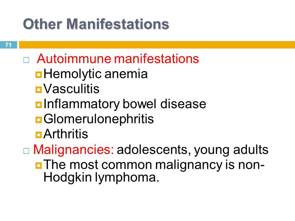71 Other Manifestations  Autoimmune manifestations  Hemolytic anemia  Vasculitis  Inflammatory bowel disease  Glomerulonephritis  Arthritis  Ma
