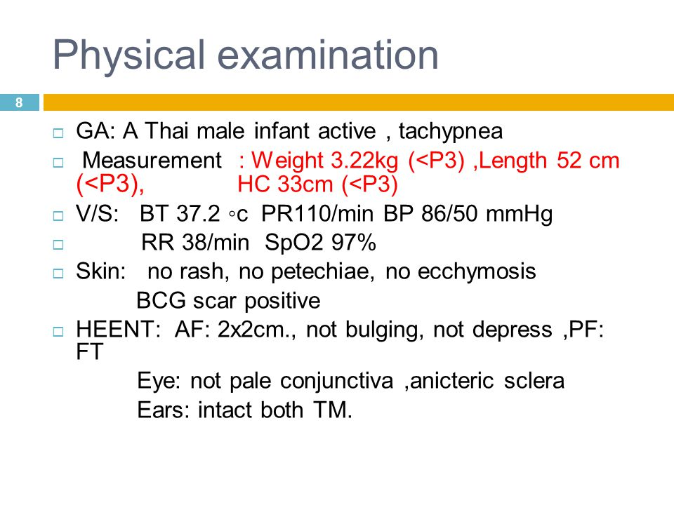 8 Physical examination  GA: A Thai male infant active, tachypnea  Measurement : Weight 3.22kg (<P3),Length 52 cm (<P3), HC 33cm (<P3)  V/S: BT 37.2 ◦c PR110/min BP 86/50 mmHg  RR 38/min SpO2 97%  Skin: no rash, no petechiae, no ecchymosis BCG scar positive  HEENT: AF: 2x2cm., not bulging, not depress,PF: FT Eye: not pale conjunctiva,anicteric sclera Ears: intact both TM.