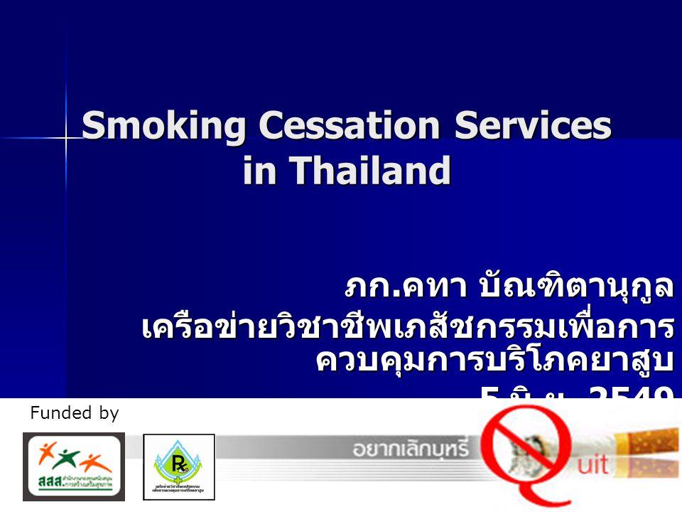 1 Smoking Cessation Services in Thailand ภก. คทา บัณฑิตานุกูล เครือข่ายวิชาชีพเภสัชกรรมเพื่อการ ควบคุมการบริโภคยาสูบ 5 มิ. ย. 2549 5 มิ. ย. 2549 Funde