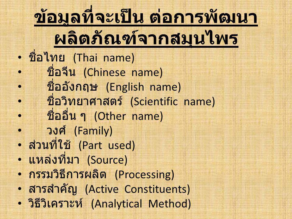 ข้อมูลที่จะเป็น ต่อการพัฒนา ผลิตภัณฑ์จากสมุนไพร • ชื่อไทย (Thai name) • ชื่อจีน (Chinese name) • ชื่ออังกฤษ (English name) • ชื่อวิทยาศาสตร์ (Scientific name) • ชื่ออื่น ๆ (Other name) • วงศ์ (Family) • ส่วนที่ใช้ (Part used) • แหล่งที่มา (Source) • กรรมวิธีการผลิต (Processing) • สารสำคัญ (Active Constituents) • วิธีวิเคราะห์ (Analytical Method)