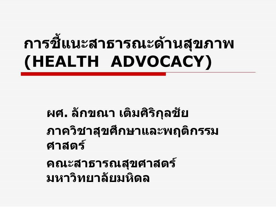 การชี้แนะสาธารณะด้านสุขภาพ (HEALTH ADVOCACY) ผศ. ลักขณา เติมศิริกุลชัย ภาควิชาสุขศึกษาและพฤติกรรม ศาสตร์ คณะสาธารณสุขศาสตร์ มหาวิทยาลัยมหิดล