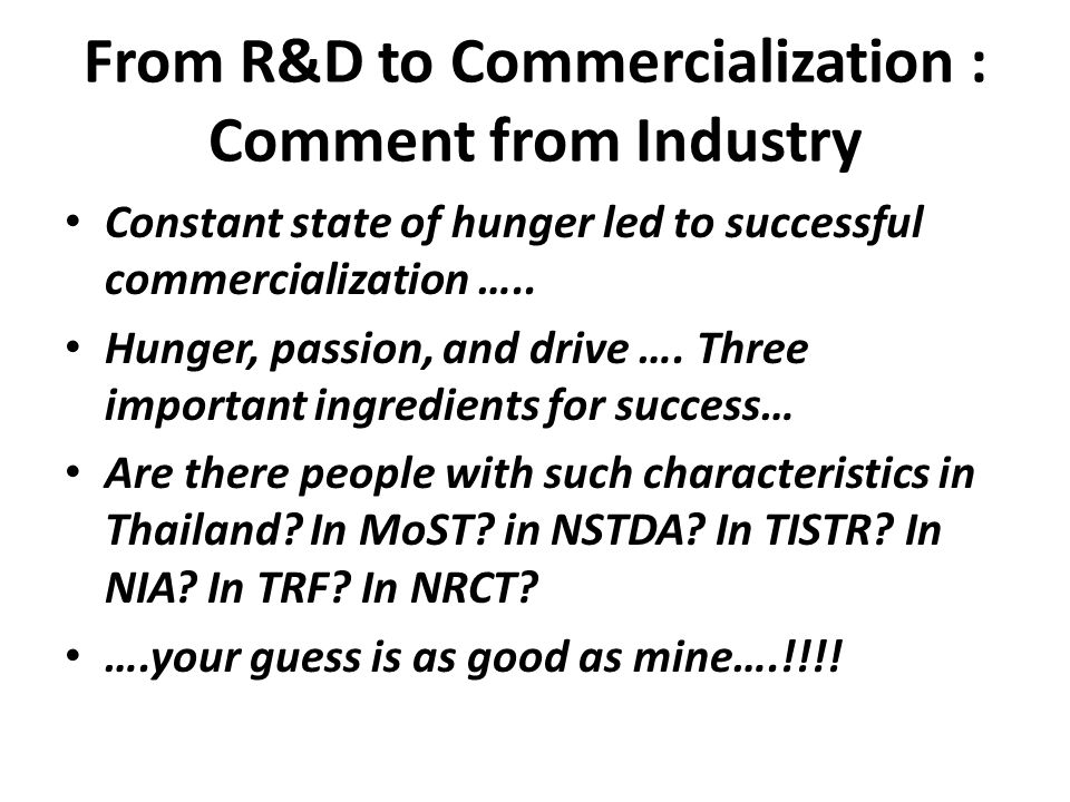From R&D to Commercialization : Comment from Industry • Constant state of hunger led to successful commercialization ….. • Hunger, passion, and drive