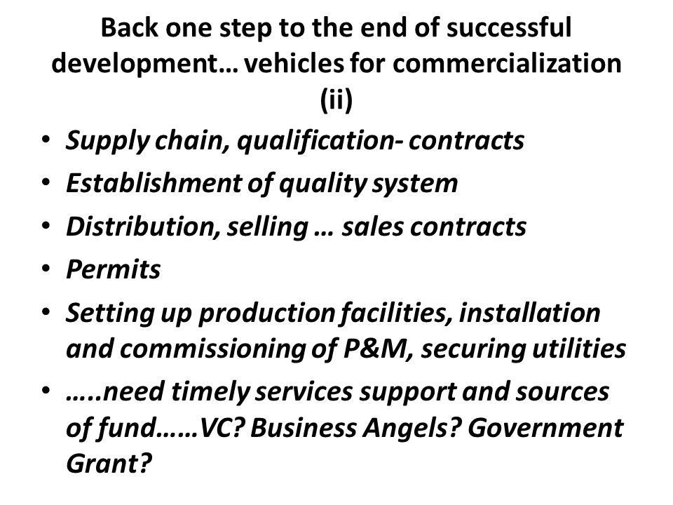 Back one step to the end of successful development… vehicles for commercialization (ii) • Supply chain, qualification- contracts • Establishment of qu