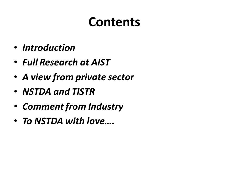 Contents • Introduction • Full Research at AIST • A view from private sector • NSTDA and TISTR • Comment from Industry • To NSTDA with love….