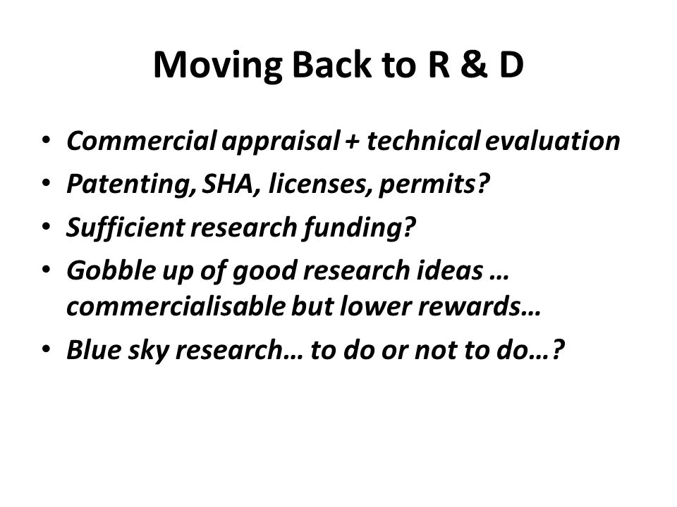Moving Back to R & D • Commercial appraisal + technical evaluation • Patenting, SHA, licenses, permits? • Sufficient research funding? • Gobble up of