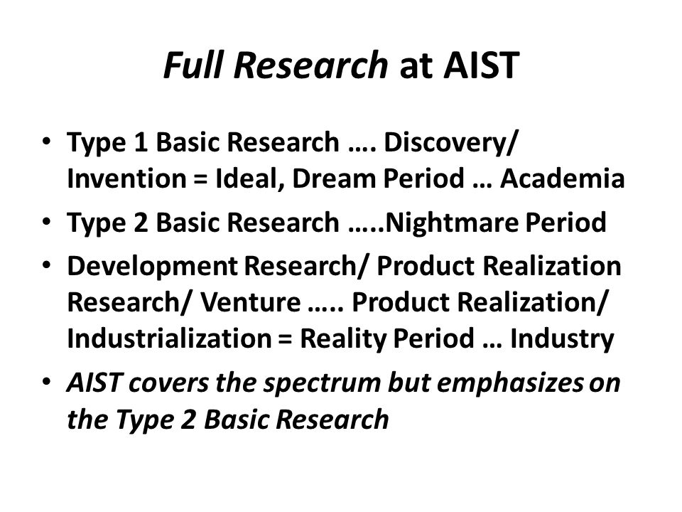 Full Research at AIST • Type 1 Basic Research …. Discovery/ Invention = Ideal, Dream Period … Academia • Type 2 Basic Research …..Nightmare Period • D