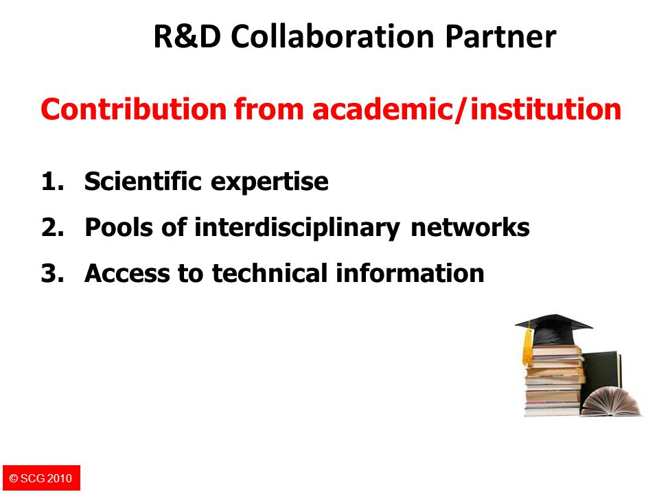 9 Contribution from academic/institution 1.Scientific expertise 2.Pools of interdisciplinary networks 3.Access to technical information R&D Collaborat