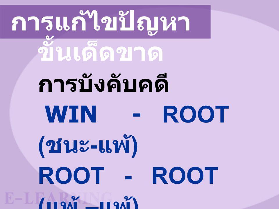 การแก้ไขปัญหา ขั้นเด็ดขาด การบังคับคดี WIN - ROOT ( ชนะ - แพ้ ) ROOT - ROOT ( แพ้ – แพ้ )