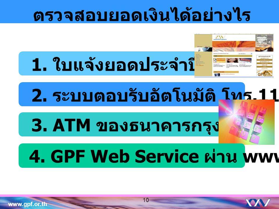 www.gpf.or.th ตรวจสอบยอดเงินได้อย่างไร 1. ใบแจ้งยอดประจำปี 2. ระบบตอบรับอัตโนมัติ โทร.1179 กด 8 3. ATM ของธนาคารกรุงไทย 4. GPF Web Service ผ่าน www.gp