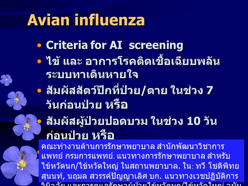 Avian influenza •Criteria for AI screening • ไข้ และ อาการโรคติดเชื้อเฉียบพลัน ระบบทาเดินหายใจ • สัมผัสสัตว์ปีกที่ป่วย / ตาย ในช่วง 7 วันก่อนป่วย หรือ