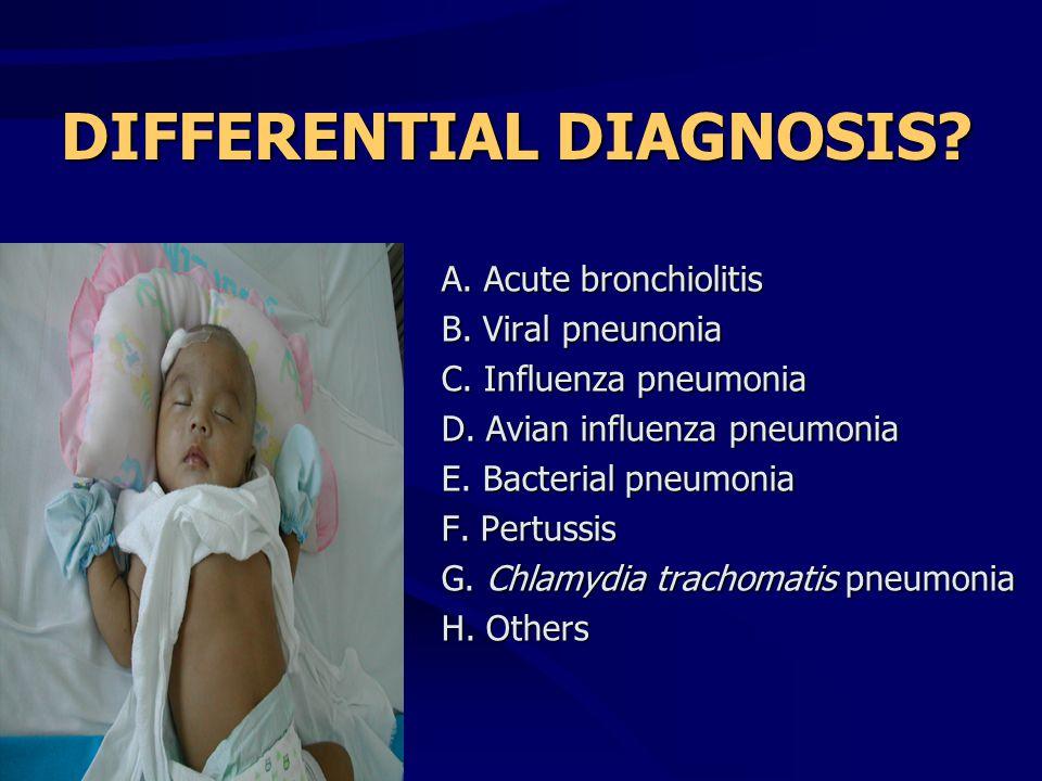 DIFFERENTIAL DIAGNOSIS? A. Acute bronchiolitis B. Viral pneunonia C. Influenza pneumonia D. Avian influenza pneumonia E. Bacterial pneumonia F. Pertus