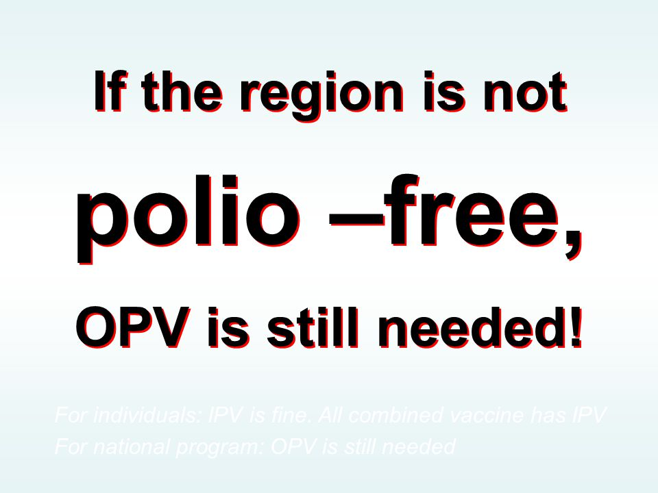If the region is not polio –free, OPV is still needed.