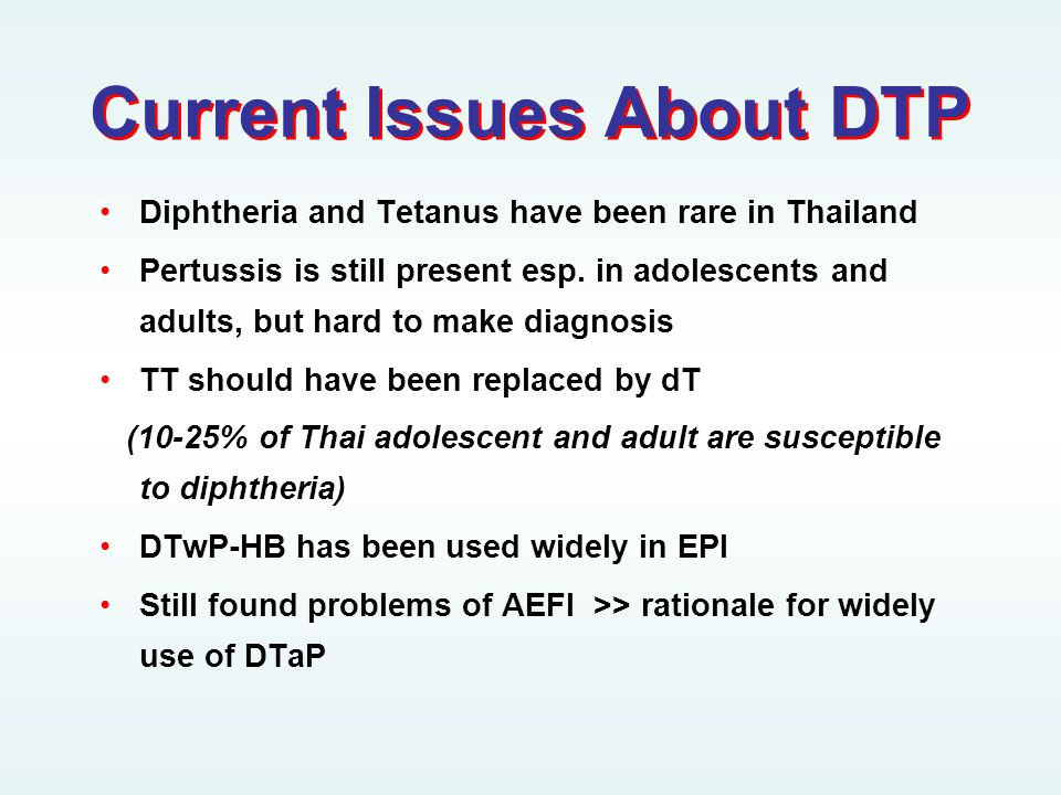 Current Issues About DTP •Diphtheria and Tetanus have been rare in Thailand •Pertussis is still present esp.