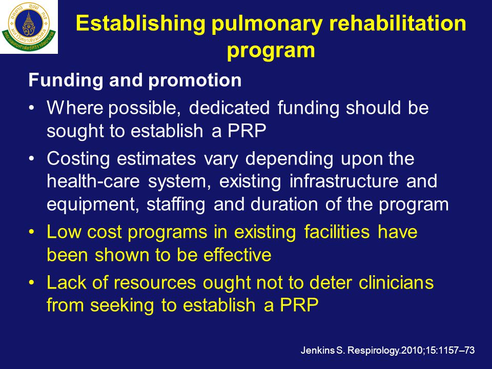 Establishing pulmonary rehabilitation program Funding and promotion •Where possible, dedicated funding should be sought to establish a PRP •Costing estimates vary depending upon the health-care system, existing infrastructure and equipment, staffing and duration of the program •Low cost programs in existing facilities have been shown to be effective •Lack of resources ought not to deter clinicians from seeking to establish a PRP Jenkins S.