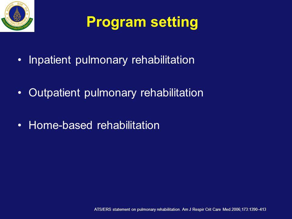 Program setting •Inpatient pulmonary rehabilitation •Outpatient pulmonary rehabilitation •Home-based rehabilitation ATS/ERS statement on pulmonary rehabilitation.
