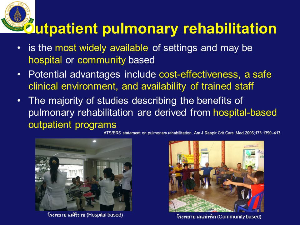 Outpatient pulmonary rehabilitation •is the most widely available of settings and may be hospital or community based •Potential advantages include cost-effectiveness, a safe clinical environment, and availability of trained staff •The majority of studies describing the benefits of pulmonary rehabilitation are derived from hospital-based outpatient programs ATS/ERS statement on pulmonary rehabilitation.