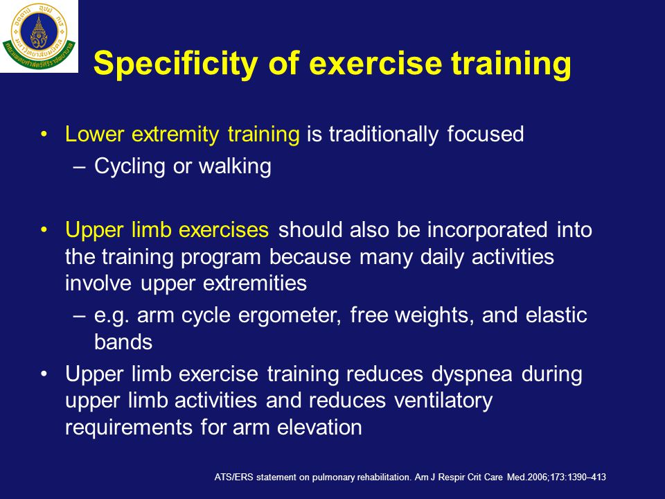 Specificity of exercise training •Lower extremity training is traditionally focused –Cycling or walking •Upper limb exercises should also be incorporated into the training program because many daily activities involve upper extremities –e.g.