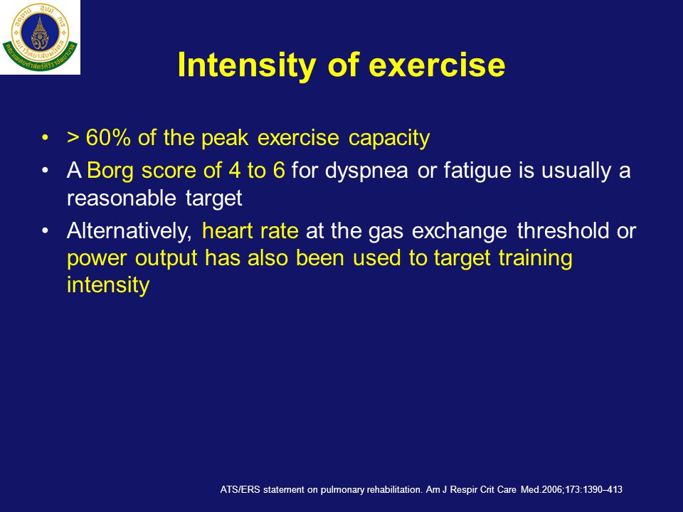 Intensity of exercise •> 60% of the peak exercise capacity •A Borg score of 4 to 6 for dyspnea or fatigue is usually a reasonable target •Alternativel