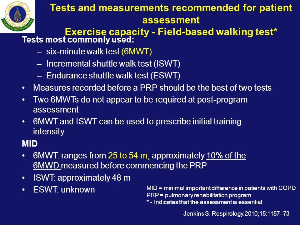 Tests and measurements recommended for patient assessment Exercise capacity - Field-based walking test* Tests most commonly used: –six-minute walk test (6MWT) –Incremental shuttle walk test (ISWT) –Endurance shuttle walk test (ESWT) •Measures recorded before a PRP should be the best of two tests •Two 6MWTs do not appear to be required at post-program assessment •6MWT and ISWT can be used to prescribe initial training intensity MID •6MWT: ranges from 25 to 54 m, approximately 10% of the 6MWD measured before commencing the PRP •ISWT: approximately 48 m •ESWT: unknown Jenkins S.