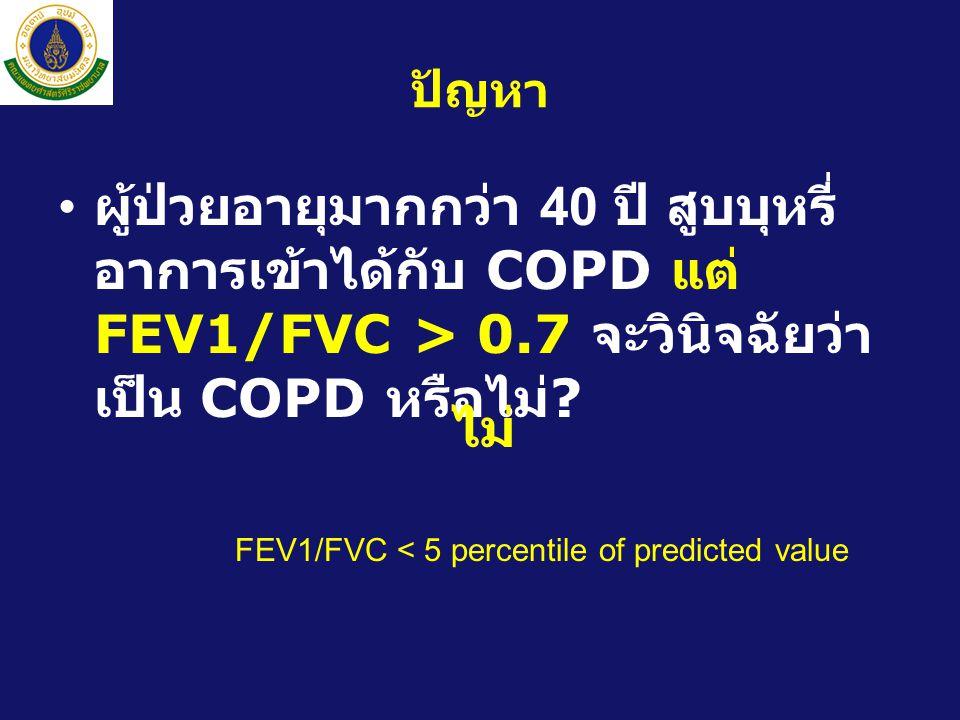 ปัญหา • ผู้ป่วยอายุมากกว่า 40 ปี สูบบุหรี่ อาการเข้าได้กับ COPD แต่ FEV1/FVC > 0.7 จะวินิจฉัยว่า เป็น COPD หรือไม่ .