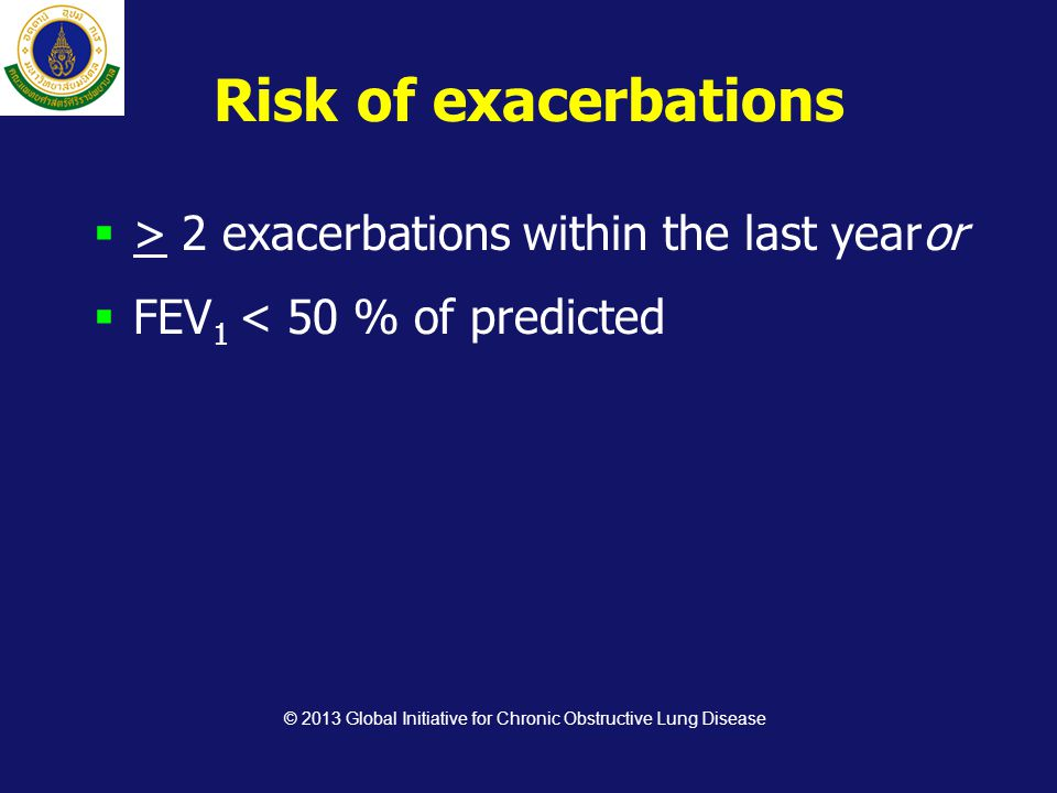 Risk of exacerbations  > 2 exacerbations within the last yearor  FEV 1 < 50 % of predicted © 2013 Global Initiative for Chronic Obstructive Lung Dis
