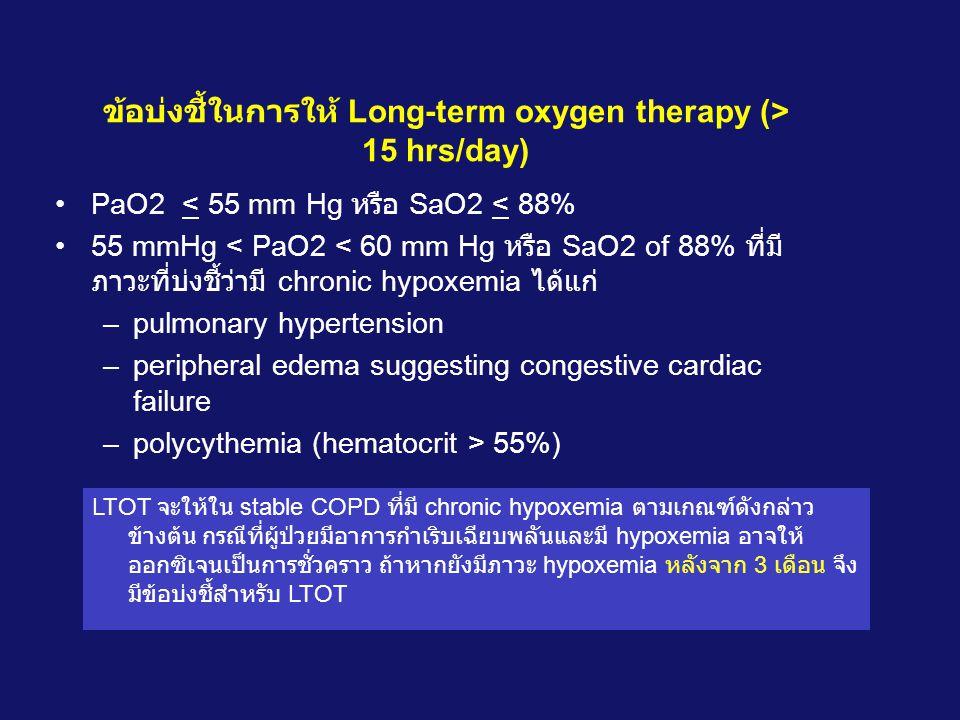 ข้อบ่งชี้ในการให้ Long-term oxygen therapy (> 15 hrs/day) •PaO2 < 55 mm Hg หรือ SaO2 < 88% •55 mmHg < PaO2 < 60 mm Hg หรือ SaO2 of 88% ที่มี ภาวะที่บ่งชี้ว่ามี chronic hypoxemia ได้แก่ –pulmonary hypertension –peripheral edema suggesting congestive cardiac failure –polycythemia (hematocrit > 55%) LTOT จะให้ใน stable COPD ที่มี chronic hypoxemia ตามเกณฑ์ดังกล่าว ข้างต้น กรณีที่ผู้ป่วยมีอาการกำเริบเฉียบพลันและมี hypoxemia อาจให้ ออกซิเจนเป็นการชั่วคราว ถ้าหากยังมีภาวะ hypoxemia หลังจาก 3 เดือน จึง มีข้อบ่งชี้สำหรับ LTOT