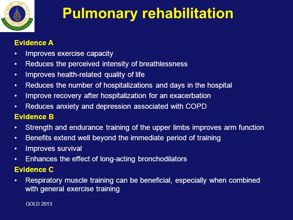 Pulmonary rehabilitation Evidence A •Improves exercise capacity •Reduces the perceived intensity of breathlessness •Improves health-related quality of