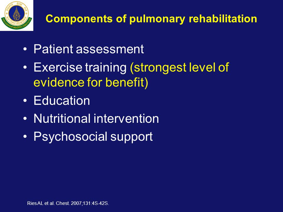 Components of pulmonary rehabilitation •Patient assessment •Exercise training (strongest level of evidence for benefit) •Education •Nutritional intervention •Psychosocial support Ries AL et al.
