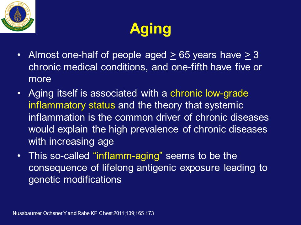 Aging •Almost one-half of people aged > 65 years have > 3 chronic medical conditions, and one-fifth have five or more •Aging itself is associated with a chronic low-grade inflammatory status and the theory that systemic inflammation is the common driver of chronic diseases would explain the high prevalence of chronic diseases with increasing age •This so-called inflamm-aging seems to be the consequence of lifelong antigenic exposure leading to genetic modifications Nussbaumer-Ochsner Y and Rabe KF.