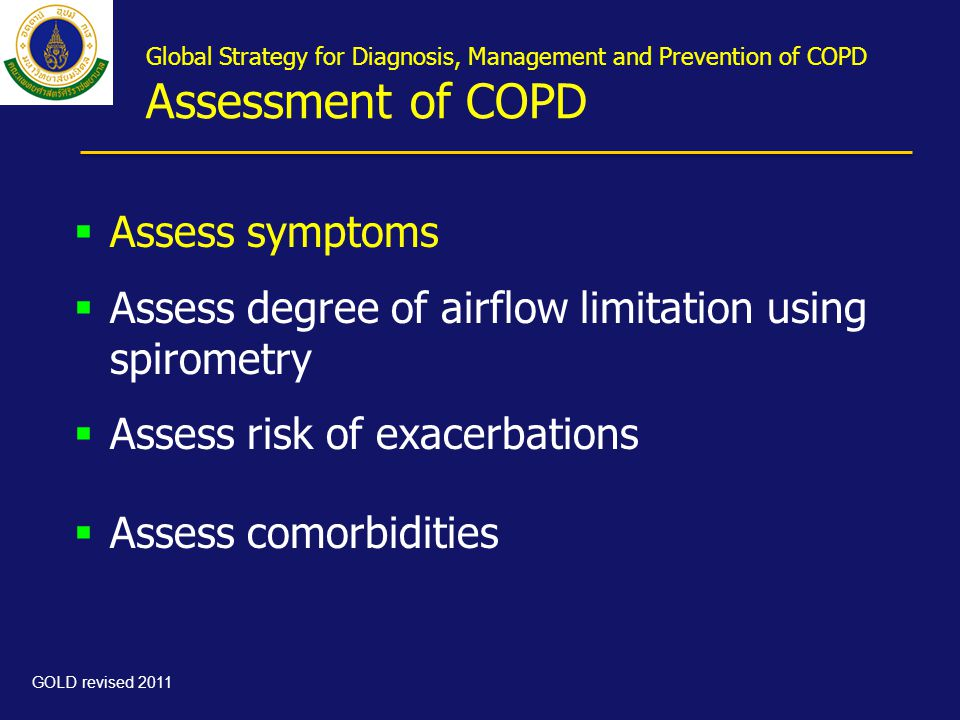Global Strategy for Diagnosis, Management and Prevention of COPD Assessment of COPD  Assess symptoms  Assess degree of airflow limitation using spirometry  Assess risk of exacerbations  Assess comorbidities GOLD revised 2011