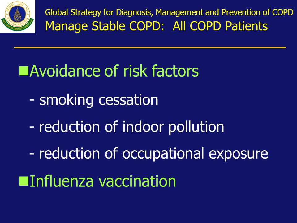 nAvoidance of risk factors - smoking cessation - reduction of indoor pollution - reduction of occupational exposure nInfluenza vaccination Global Strategy for Diagnosis, Management and Prevention of COPD Manage Stable COPD: All COPD Patients