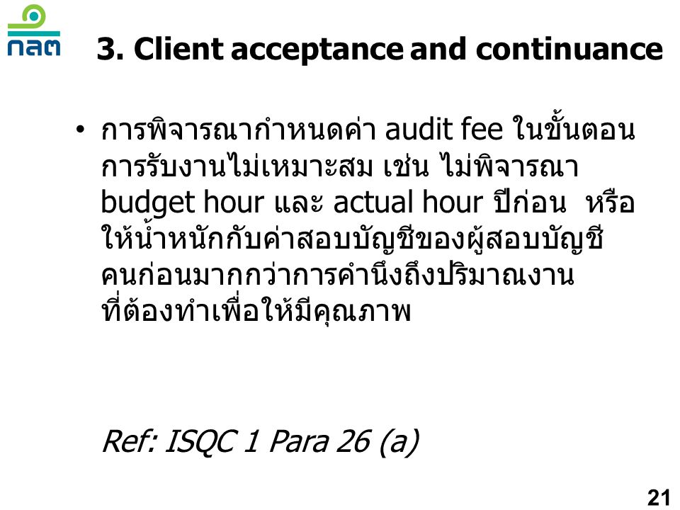 3. Client acceptance and continuance • การพิจารณากำหนดค่า audit fee ในขั้นตอน การรับงานไม่เหมาะสม เช่น ไม่พิจารณา budget hour และ actual hour ปีก่อน ห